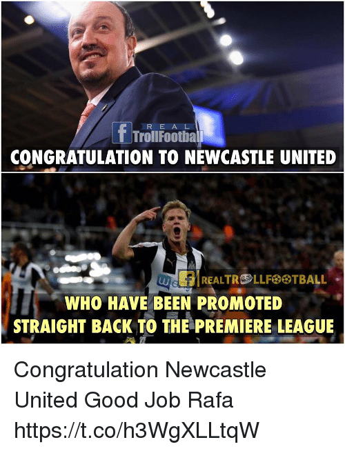 premiere league: f Troll E A L  Football  R CONGRATULATION TO NEWCASTLE UNITED  REALTROLLFeeTBALL  WHO HAVE BEEN PROMOTED  STRAIGHT BACK TO THE PREMIERE LEAGUE Congratulation Newcastle United   Good Job Rafa https://t.co/h3WgXLLtqW