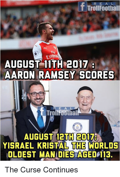 aarons: f Trolufoothiall  Fty  Emra  AUGUST 11TH 2017  AARON RAMSEY SCORES  E A  AUGUST 12TH 2017  YISRAEL KRISTAL THE WORLDS  OLDEST MANIDIES AGED 113. The Curse Continues