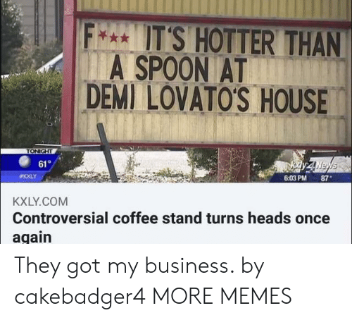 Dank, Memes, and Target: F**UT'S HOTTER THAN  A SPOON AT  DEMI LOVATO'S HOUSE  TONIGHT  Kdy ZINewws  6:03 PM 87  61  #KXLY  KXLY.COM  Controversial coffee stand turns heads once  again They got my business. by cakebadger4 MORE MEMES