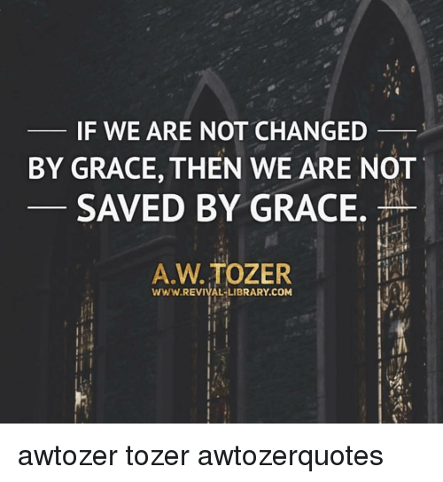 Memes, Library, and 🤖: F WE ARE NOT CHANGED  BY GRACE, THEN WE ARE NOT  SAVED BY GRACE.  A.W. TOZER  İİ.j  WWW.REVIVAL-LIBRARY.COM awtozer tozer awtozerquotes