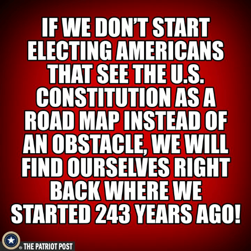 Constitution: F WE DON'T START  ELECTING AMERICANS  THAT SEETHE U.S  CONSTITUTION ASA  ROAD MAP INSTEAD OF  AN OBSTACLE, WE WILL  FIND OURSELVES RIGHT  BACK WHERE WE  STARTED 243 YEARS AGO!  THE PATRIOT POST