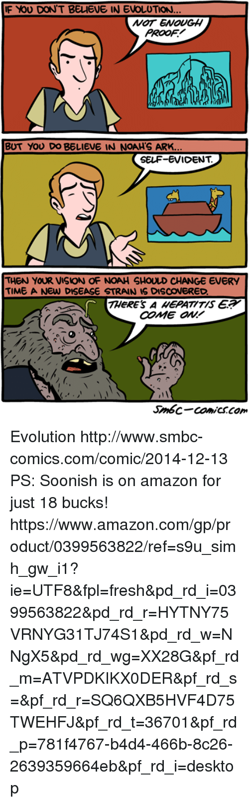 evident: F YOU DON'T BELIEVE IN EVOLUTION  NOT ENOUGH  PROOF  BUT YOU DO BELIEVE IN NOAH'S ARK.  SELF-EVIDENT.  THEN YOUR VISION OF NOAH SHOULD CHANGE EVERY  TIME A NEW DISEASE STRAIN IS DISCOVERED  THeRE'S A EPATITIS E  COME ON!  Smbc-comiCSCom Evolution http://www.smbc-comics.com/comic/2014-12-13  PS: Soonish is on amazon for just 18 bucks! https://www.amazon.com/gp/product/0399563822/ref=s9u_simh_gw_i1?ie=UTF8&fpl=fresh&pd_rd_i=0399563822&pd_rd_r=HYTNY75VRNYG31TJ74S1&pd_rd_w=NNgX5&pd_rd_wg=XX28G&pf_rd_m=ATVPDKIKX0DER&pf_rd_s=&pf_rd_r=SQ6QXB5HVF4D75TWEHFJ&pf_rd_t=36701&pf_rd_p=781f4767-b4d4-466b-8c26-2639359664eb&pf_rd_i=desktop