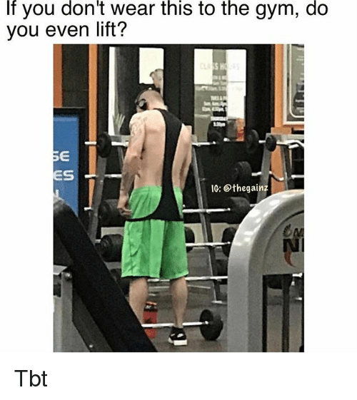 Gym, Memes, and Tbt: f you don't wear this to the gym, do  you even lift?  S H  ES  IG: @thegainz  NI Tbt