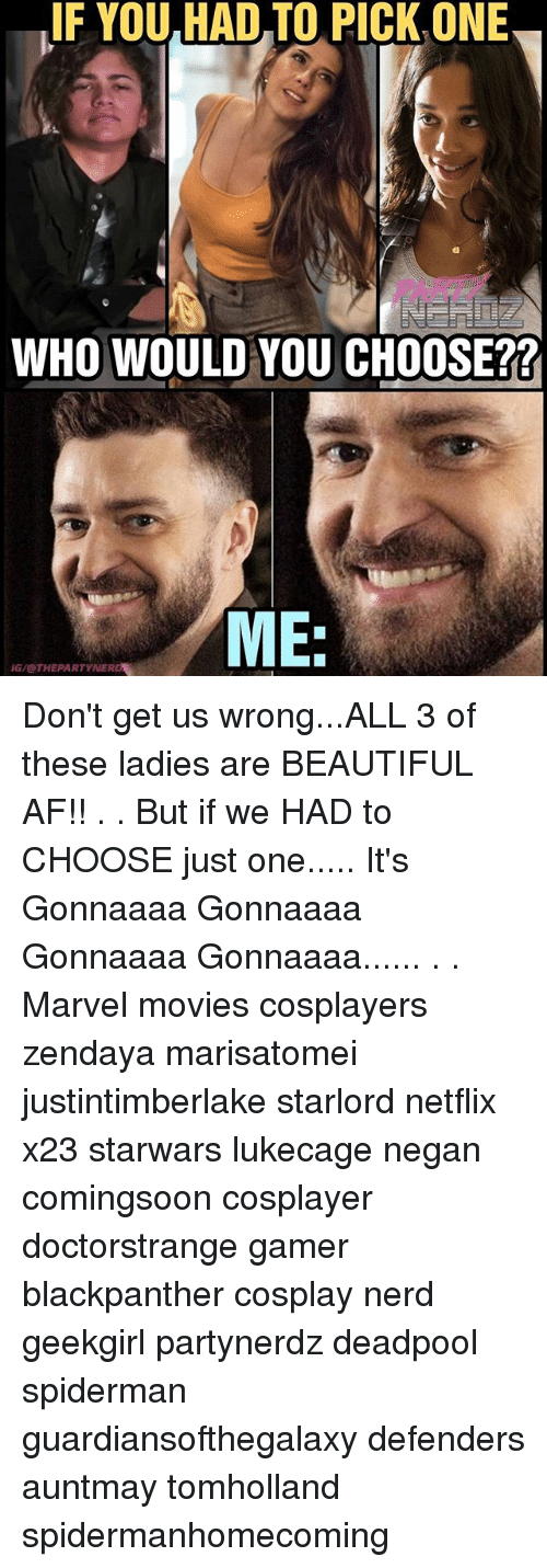 Af, Beautiful, and Memes: F YOU HAD TO PICKONE  WHO WOULD YOU CHOOSE??  ME:  ME  G/@THEPARTYNER Don't get us wrong...ALL 3 of these ladies are BEAUTIFUL AF!! . . But if we HAD to CHOOSE just one..... It's Gonnaaaa Gonnaaaa Gonnaaaa Gonnaaaa...... . . Marvel movies cosplayers zendaya marisatomei justintimberlake starlord netflix x23 starwars lukecage negan comingsoon cosplayer doctorstrange gamer blackpanther cosplay nerd geekgirl partynerdz deadpool spiderman guardiansofthegalaxy defenders auntmay tomholland spidermanhomecoming