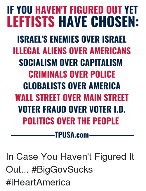 America, Memes, and Police: F YOU HAVEN'T FIGURED OUT YET  LEFTISTS HAVE CHOSEN  ISRAEL'S ENEMIES OVER ISRAEL  ILLEGAL ALIENS OVER AMERICANS  SOCIALISM OVER CAPITALISM  CRIMINALS OVER POLICE  GLOBALISTS OVER AMERICA  WALL STREET OVER MAIN STREET  VOTER FRAUD OVER VOTER I.D  POLITICS OVER THE PEOPLE  TPUSA.com In Case You Haven't Figured It Out... #BigGovSucks #iHeartAmerica