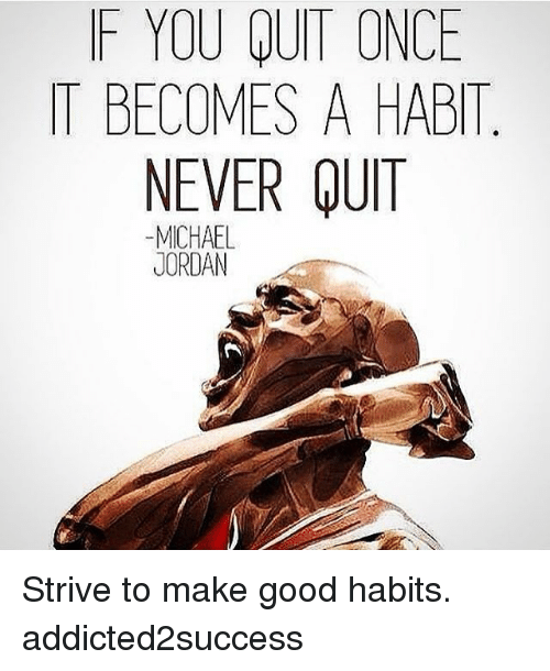 Memes, Michael Jordan, and Good: F YOU QUIT ONCE  IT BECOMES A HABIT  NEVER QUIT  MICHAEL  JORDAN Strive to make good habits. addicted2success