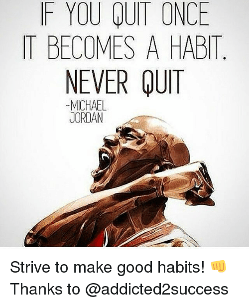 Memes, Michael Jordan, and Good: F YOU QUIT ONCE  IT BECOMES A HABIT  NEVER QUIT  -MICHAEL  JORDAN Strive to make good habits! 👊 Thanks to @addicted2success