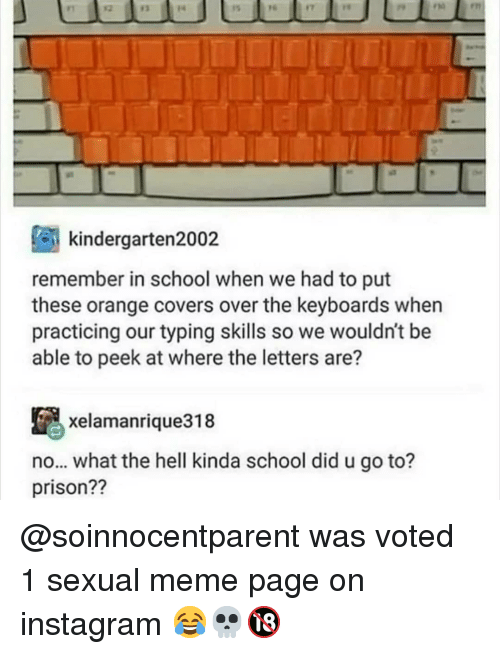 Instagram, Meme, and Memes: F1  12  13  14  1s  re  17  rho  en  kindergarten2002  remember in school when we had to put  these orange covers over the keyboards when  practicing our typing skills so we wouldn't be  able to peek at where the letters are?  xelamanrique318  no... what the hell kinda school did u go to?  prison?? @soinnocentparent was voted 1 sexual meme page on instagram 😂💀🔞