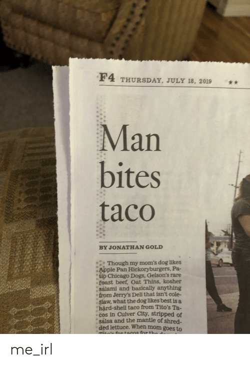 Apple, Beef, and Chicago: F4 THURSDAY, JULY 18, 2019  Man  bites  taco  BY JONATHAN GOLD  Though my mom's dog likes  Apple Pan Hickoryburgers, Pa-  tio Chicago Dogs, Gelson's rare  feast beef, Oat Thins, kosher  salami and basically anything  from Jerry's Deli that isn't cole-  slaw, what the dog likes best is a  hard-shell taco from Tito's Ta-  cos in Culver City, stripped of  salsa and the mantle of shred-  ded lettuce. When mom goes to  m  fortacns for th me_irl