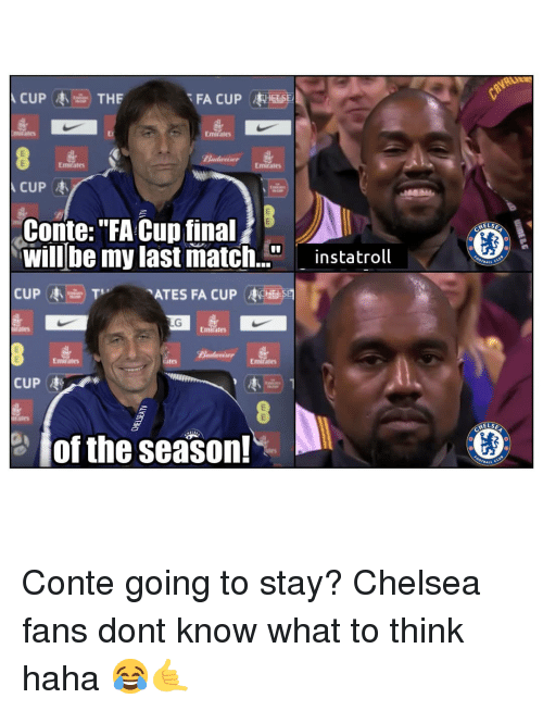 "fa cup: FA CUPHESE  Emirate  Emirates  Emitates  Conte:""FA Cup final  will be my last match.""instatroll  CUP枣由) Tv  ELS  ATES FA CUP CHE 迥  Emirates  Emirates  Emirates  CUP枣  、 き、  ELSE  이 of the season! Conte going to stay? Chelsea fans dont know what to think haha 😂🤙"
