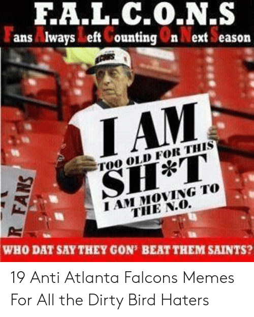 Atlanta Falcons Memes: FA.L.C.O.N.S  ans ways eft Counting 0n Next Season  IAM  TOO OLD FOR THIS  I AM MOVING TO  THE N.O.  WHO DAT SAY THEY GON' BEAT THEM SAINTS? 19 Anti Atlanta Falcons Memes For All the Dirty Bird Haters