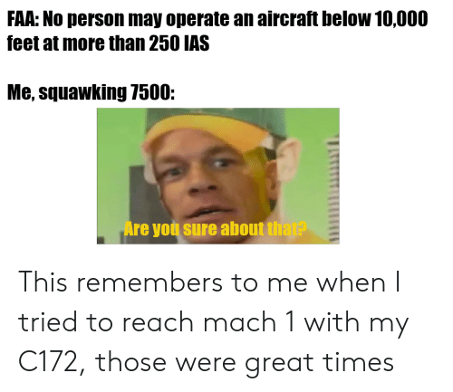 Feet, Reach, and May: FAA: No person may operate an aircraft below 10,000  feet at more than 250 IAS  Me, squawking 7500:  Are you sure about that? This remembers to me when I tried to reach mach 1 with my C172, those were great times