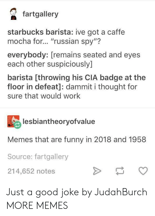"Dank, Funny, and Memes: faalery  starbucks barista: ive got a caffe  mocha for... ""russian spy""?  everybody: [remains seated and eyes  each other suspiciously]  barista [throwing his CIA badge at the  floor in defeat]: dammit i thought for  sure that would work  lesbiantheoryofvalue  Memes that are funny in 2018 and 1958  Source: fartgallery  214,652 notes Just a good joke by JudahBurch MORE MEMES"