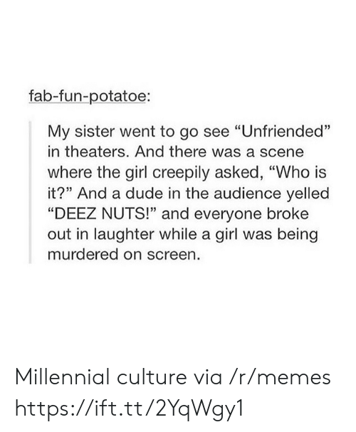 "Deez Nuts, Dude, and Memes: fab-fun-potatoe:  My sister went to go see ""Unfriended""  in theaters. And there was a scene  where the girl creepily asked, ""Who is  it?"" And a dude in the audience yelled  ""DEEZ NUTS!"" and everyone broke  out in laughter while a girl was being  murdered on screen. Millennial culture via /r/memes https://ift.tt/2YqWgy1"