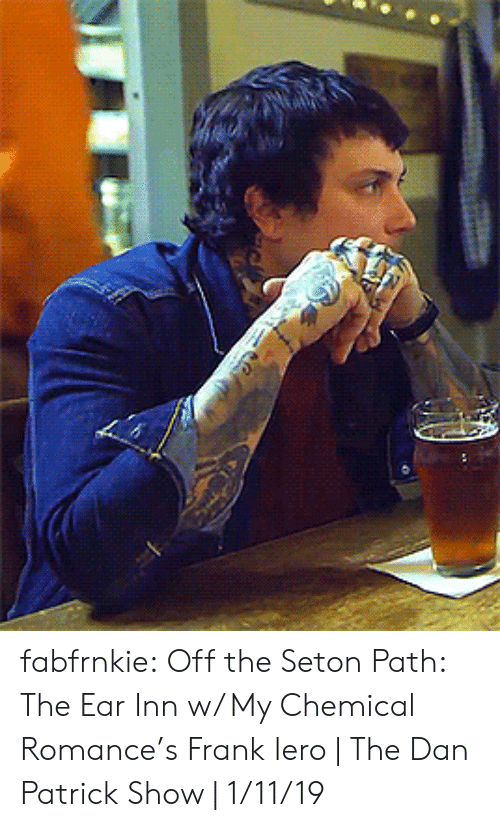 Tumblr, youtube.com, and Blog: fabfrnkie:  Off the Seton Path: The Ear Inn w/ My Chemical Romance's Frank Iero | The Dan Patrick Show | 1/11/19