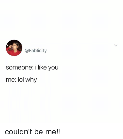 Lol, Relatable, and Why: @Fablicity  someone: i like you  me: lol wh'y couldn't be me!!