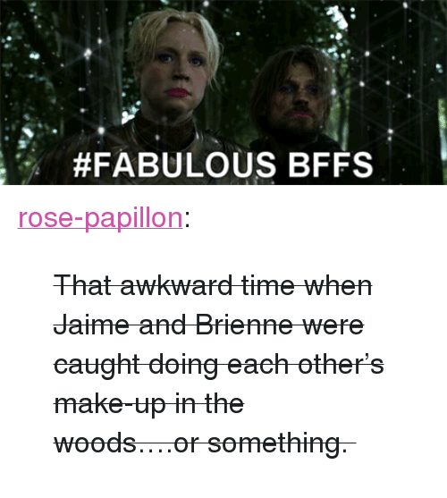 "papillon:  #FABULOUS BFFs <p><a class=""tumblr_blog"" href=""http://rose-papillon.tumblr.com/post/47858850778/that-awkward-time-when-jaime-and-brienne-were"">rose-papillon</a>:</p> <blockquote> <p><strike>That awkward time when Jaime and Brienne were caught doing each other's make-up in the woods….or something. <span><br/></span></strike></p> </blockquote>"