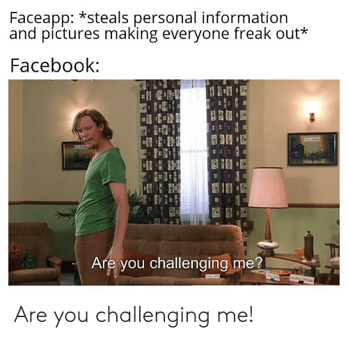 Facebook, Reddit, and Information: Faceapp: *steals personal information  and pictures making everyone freak out*  Facebook:  Are you challenging me?  ww.s Are you challenging me!