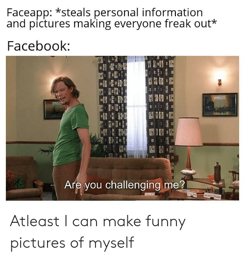 Facebook, Funny, and Reddit: Faceapp: *steals personal information  and pictures making everyone freak out*  Facebook:  Are you challenging me?  ww.s Atleast I can make funny pictures of myself