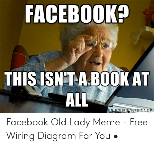 Old Lady Meme: FACEB00K?  THIS ISNTA BOOK AT  ALL