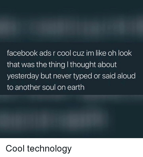 Facebook, Memes, and Cool: facebook ads r cool cuz im like oh look  that was the thing I thought about  yesterday but never typed or said aloud  to another soul on earth Cool technology