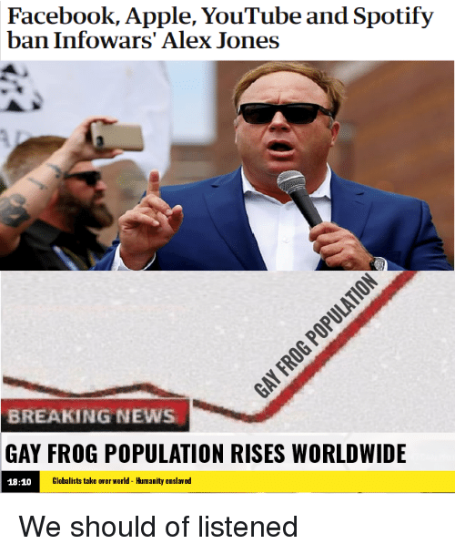 Apple, Facebook, and News: Facebook, Apple, YouTube and Spotify  ban Infowars' Alex Jones  BREAKING NEWS  GAY FROG POPULATION RISES WORLDWIDE  18:10  Globalists take over world - Humanity enslaved We should of listened