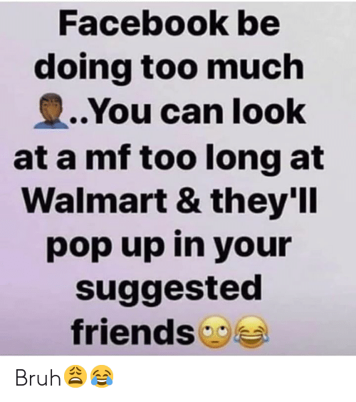 Bruh, Facebook, and Friends: Facebook be  doing too much  ..You can look  at a mf too long at  Walmart & they'll  pop up in your  suggested  friends Bruh😩😂