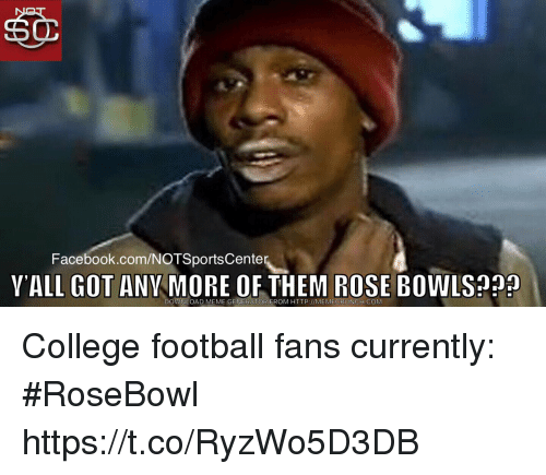 College, College Football, and Facebook: Facebook.com/NOTSportsCente  YALL GOT ANY MORE OF THEM ROSE BOWLS?  DOWNLOAD MEME GENERATOR FROM HTTP://MEMECRUNCH.COM College football fans currently: #RoseBowl https://t.co/RyzWo5D3DB