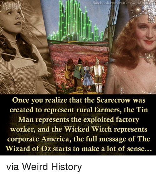 America, Facebook, and Weird: facebook.com rankerweir die  Once you realize that the Scarecrow was  created to represent rural farmers, the Tin  Man represents the exploited factory  worker, and the Wicked Witch represents  corporate America, the full message of The  Wizard of Oz starts to make a lot of sense.. via Weird History