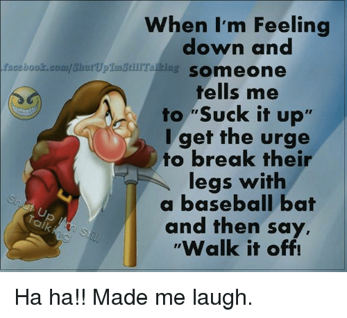 "Walk It Off: facebook.com/Shut UpTunstillTalkia  When I'm Feeling  down and  SOmmeone  tells me  to ""Suck it up'  I get the urge  to break their  legs with  a baseball bat  and then say,  Walk it off! Ha ha!! Made me laugh."