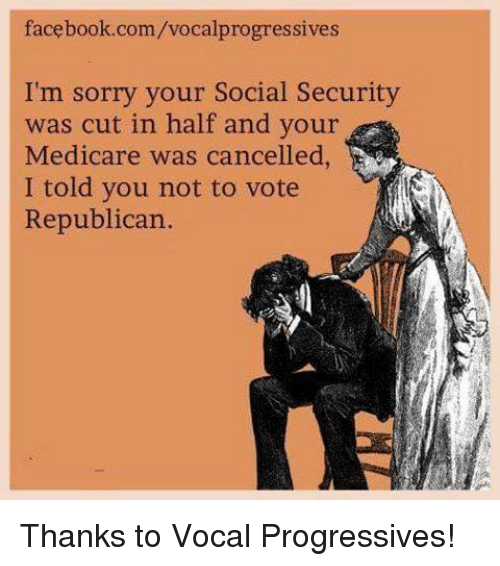 Voting Republican: facebook.com/vocalprogressives  I'm sorry your Social Security  was cut in half and your  Medicare was cancelled,  I told you not to vote  Republican. Thanks to Vocal Progressives!