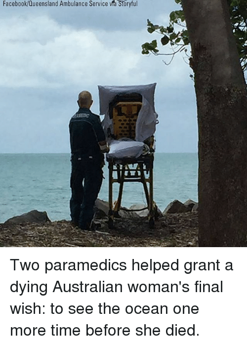 Facebook, Memes, and Ocean: Facebook/dueensland Ambulance Service via Storytul Two paramedics helped grant a dying Australian woman's final wish: to see the ocean one more time before she died.