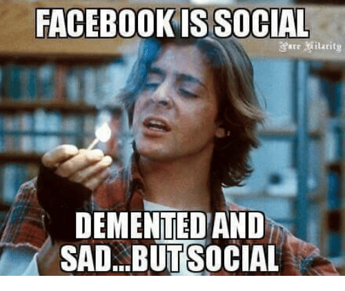 Facebook, Memes, and Socialism: FACEBOOK IS SOCIAL  larity  DEMENTED AND  SAD BUT SOCIAL