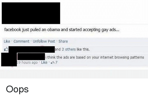 Dank, Facebook, and Internet: facebook just puled an obama and started accepting gay ads...  Like Comment Unfollow post Share  and 2 others like this.  i think the ads are based on your internet browsing patterns  19 hours ago Like 7 Oops