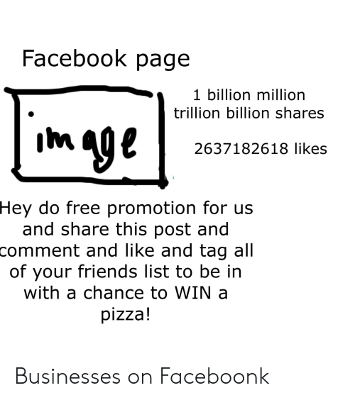 Facebook, Friends, and Pizza: Facebook page  1 billion million  trillion billion shares  2637182618 likes  Hey do free promotion for us  and share this post and  comment and like and tag all  of your friends list to be in  with a chance to WIN a  pizza! Businesses on Faceboonk