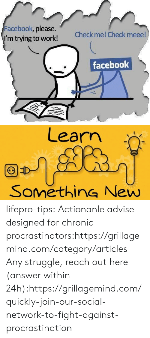 Facebook, Struggle, and Tumblr: Facebook, please.  I'm trying to work!  Check me! Check meee!  facebook   Learn  SomethinG New lifepro-tips: Actionanle advise designed for chronic   procrastinators:https://grillagemind.com/category/articles  Any struggle, reach out here (answer within 24h):https://grillagemind.com/quickly-join-our-social-network-to-fight-against-procrastination