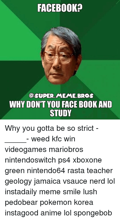 Kfc, Memes, and SpongeBob: FACEBOOK  @SUPER MEME BROS  WHY DON'T YOU FACE BOOKAND  STUDY Why you gotta be so strict -_____- weed kfc win videogames mariobros nintendoswitch ps4 xboxone green nintendo64 rasta teacher geology jamaica vsauce nerd lol instadaily meme smile lush pedobear pokemon korea instagood anime lol spongebob