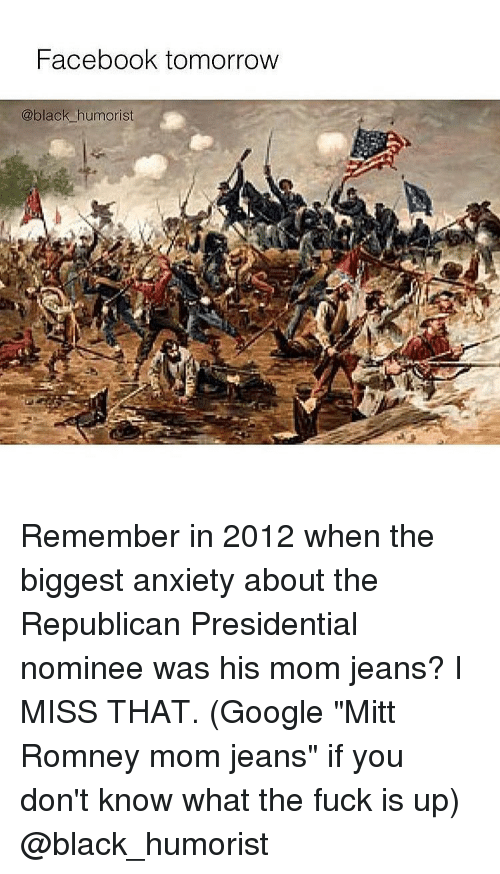 "Google, Memes, and Mitt Romney: Facebook tomorrow  @black humorist Remember in 2012 when the biggest anxiety about the Republican Presidential nominee was his mom jeans? I MISS THAT. (Google ""Mitt Romney mom jeans"" if you don't know what the fuck is up) @black_humorist"
