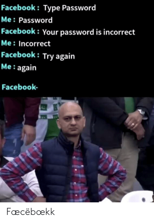 Facebook, Incorrect, and  Again: Facebook: Type Password  Me Password  Facebook: Your password is incorrect  Me: Incorrect  Facebook: Try again  Me: again  Facebook Fæcëbœkk