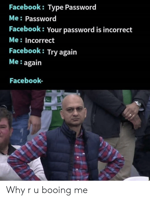 Booing: Facebook: Type Password  Me: Password  Facebook: Your password is incorrect  Me: Incorrect  Facebook: Try again  Me: again  Facebook- Why r u booing me