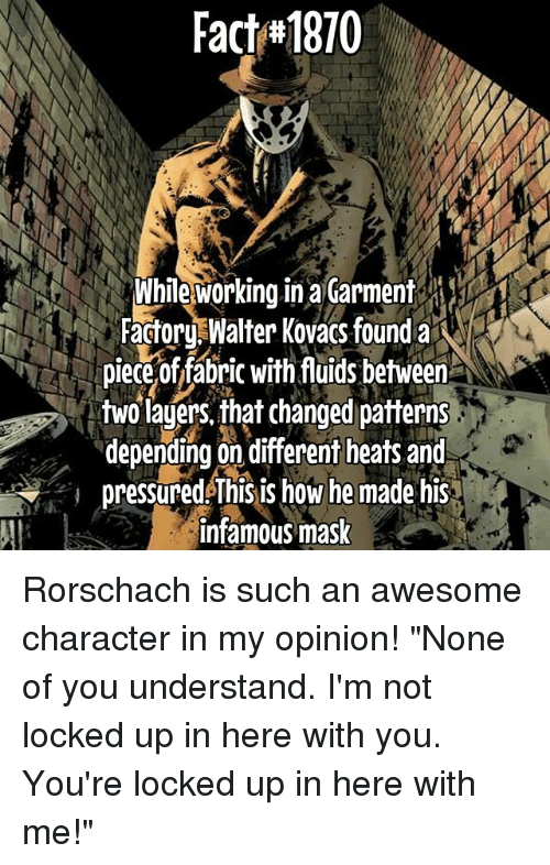 "Memes, Awesome, and Infamous: Fach#1870  Whileworking in a Garment  Factor WalterKovacsfounda  pieceof fabiric with fuids between  two lagers, that changed patterns  depending on different heats and  pressured This is how he made his  infamous mask Rorschach is such an awesome character in my opinion! ""None of you understand. I'm not locked up in here with you. You're locked up in here with me!"""
