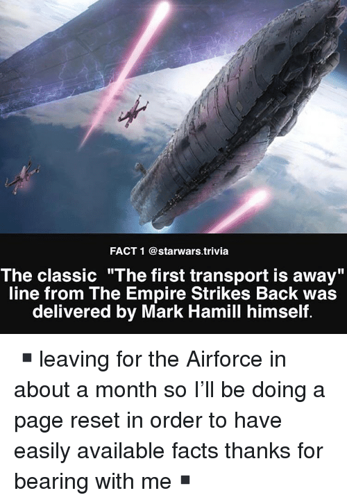 "Empire, Facts, and Mark Hamill: FACT 1 @starwars.trivia  The classic ""The first transport is away""  line from The Empire Strikes Back was  delivered by Mark Hamill himself. ▪️leaving for the Airforce in about a month so I'll be doing a page reset in order to have easily available facts thanks for bearing with me▪️"