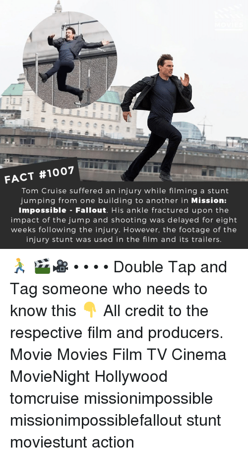 Memes, Movies, and Tom Cruise: FACT #1007  Tom Cruise suffered an injury while filming a stunt  jumping from one building to another in Mission:  Impossible - Fallout. His ankle fractured upon the  impact of the jump and shooting was delayed for eight  weeks following the injury. However, the footage of the  injury stunt was used in the film and its trailers 🏃 🎬🎥 • • • • Double Tap and Tag someone who needs to know this 👇 All credit to the respective film and producers. Movie Movies Film TV Cinema MovieNight Hollywood tomcruise missionimpossible missionimpossiblefallout stunt moviestunt action
