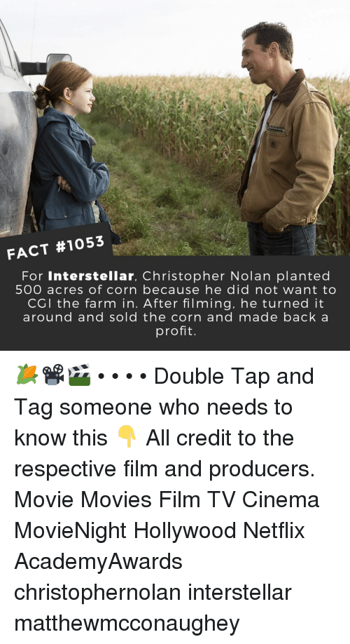 Interstellar, Memes, and Movies: FACT #1053  For Interstellar, Christopher Nolan planted  500 acres of corn because he did not want to  CGI the farm in. After filming, he turned it  around and sold the corn and made back a  profit 🌽📽️🎬 • • • • Double Tap and Tag someone who needs to know this 👇 All credit to the respective film and producers. Movie Movies Film TV Cinema MovieNight Hollywood Netflix AcademyAwards christophernolan interstellar matthewmcconaughey