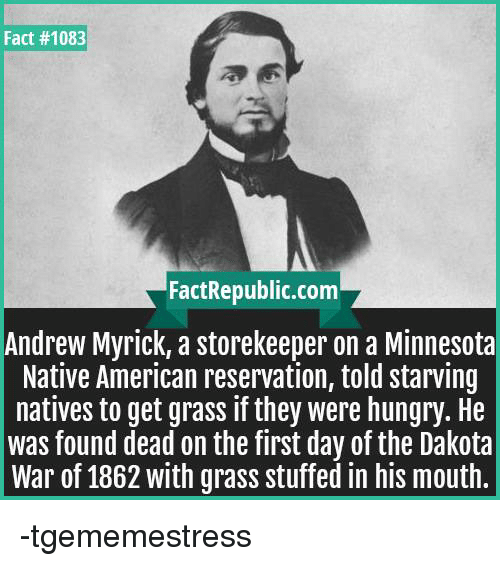 Hungry, Native American, and American: Fact #1083  FactRepublic.com  Andrew  Myrick, a storekeeper on a Minnesota  Native American reservation, told starving  natives to get grass if they were hungry. He  was found dead on the first day of the Dakota  War of 1862 with grass stuffed in his mouth. -tgememestress