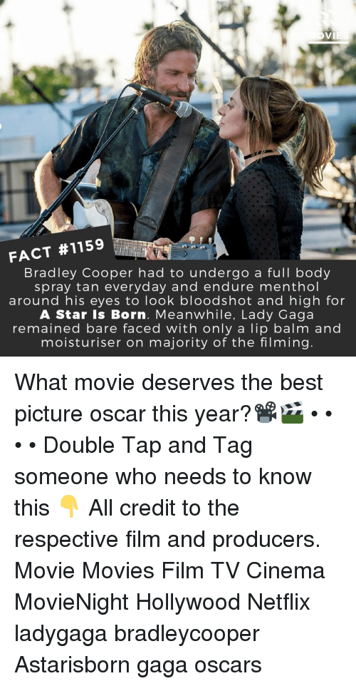 Bradley Cooper: FACT #1159  Bradley Cooper had to undergo a full body  spray tan everyday and endure menthol  around his eyes to look bloodshot and high for  A Star Is Born. Meanwhile, Lady Gaga  remained bare faced with only a lip balm and  moisturiser on majority of the filming What movie deserves the best picture oscar this year?📽️🎬 • • • • Double Tap and Tag someone who needs to know this 👇 All credit to the respective film and producers. Movie Movies Film TV Cinema MovieNight Hollywood Netflix ladygaga bradleycooper Astarisborn gaga oscars