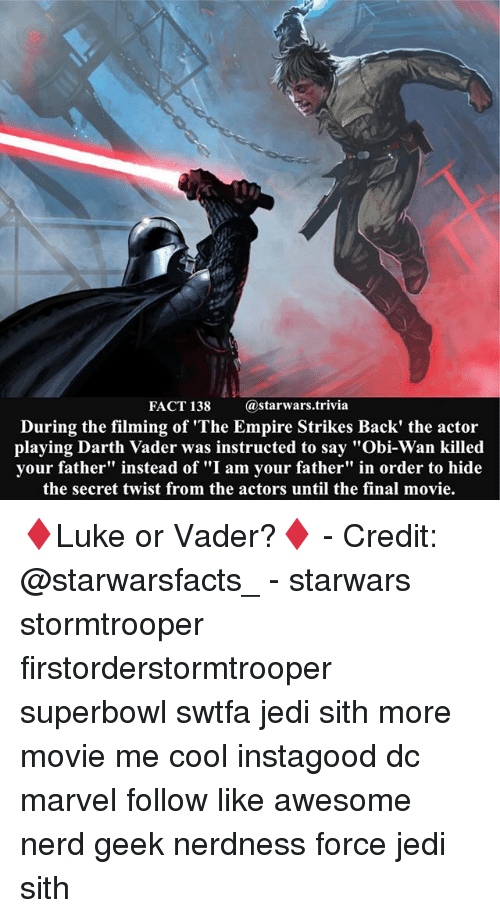 """The Empire Strikes Back: FACT 138  (a starwars trivia  During the filming of """"The Empire Strikes Back' the actor  playing Darth Vader was instructed to say """"Obi-Wan killed  your father"""" instead of """"I am your father"""" in order to hide  the secret twist from the actors until the final movie. ♦️Luke or Vader?♦️ - Credit: @starwarsfacts_ - starwars stormtrooper firstorderstormtrooper superbowl swtfa jedi sith more movie me cool instagood dc marvel follow like awesome nerd geek nerdness force jedi sith"""