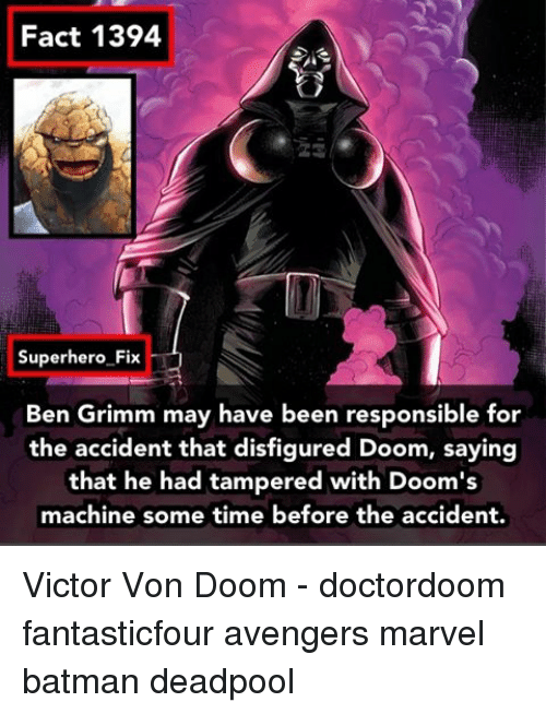 grimm: Fact 1394  Superhero Fix  Ben Grimm may have been responsible for  the accident that disfigured Doom, saying  that he had tampered with Doom's  machine some time before the accident. Victor Von Doom - doctordoom fantasticfour avengers marvel batman deadpool