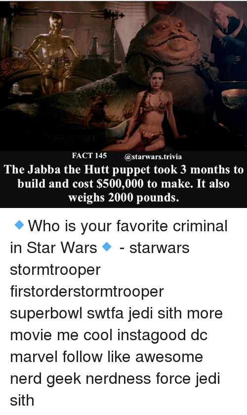 Jabba the Hutt, Jedi, and Memes: FACT 145  (a starwars trivia  The Jabba the Hutt puppet took 3 months to  build and cost $500,000 to make. It also  weighs 2000 pounds. 🔹Who is your favorite criminal in Star Wars🔹 - starwars stormtrooper firstorderstormtrooper superbowl swtfa jedi sith more movie me cool instagood dc marvel follow like awesome nerd geek nerdness force jedi sith