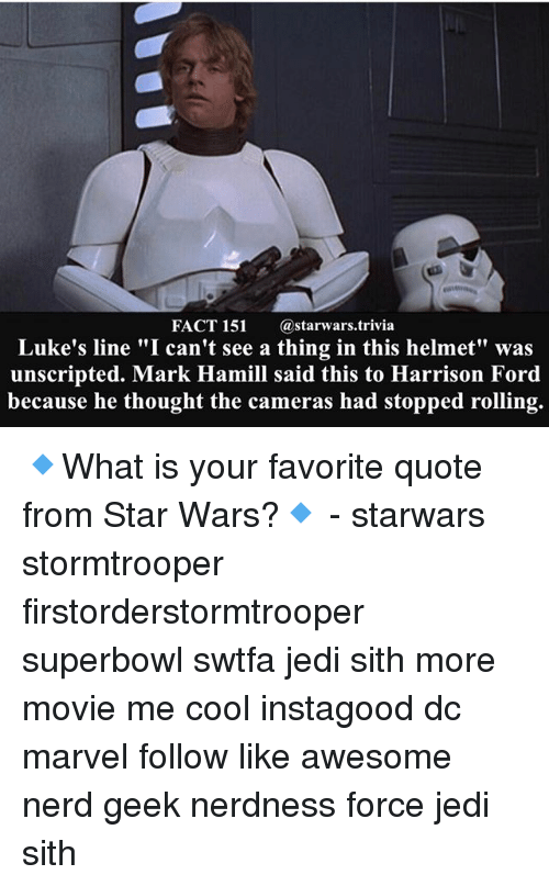 """Harrison Ford, Jedi, and Mark Hamill: FACT 151  Ca starwars trivia  Luke's line """"I can't see a thing in this helmet"""" was  unscripted. Mark Hamill said this to Harrison Ford  because he thought the cameras had stopped rolling. 🔹What is your favorite quote from Star Wars?🔹 - starwars stormtrooper firstorderstormtrooper superbowl swtfa jedi sith more movie me cool instagood dc marvel follow like awesome nerd geek nerdness force jedi sith"""